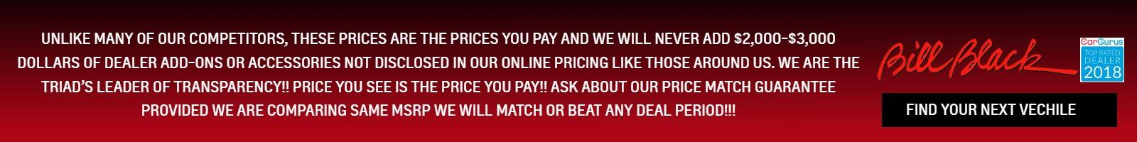 Unlike many of our competitors, these prices are the prices you pay and we will NEVER add $2,000-$3,000 dollars of dealer add-ons or accessories not disclosed in our online pricing like those around us. We are the Triad's leader of transparency!! Price you see is the price you pay!! Ask about our price match guarantee provided we are comparing same MSRP we will match or beat any deal period!!!