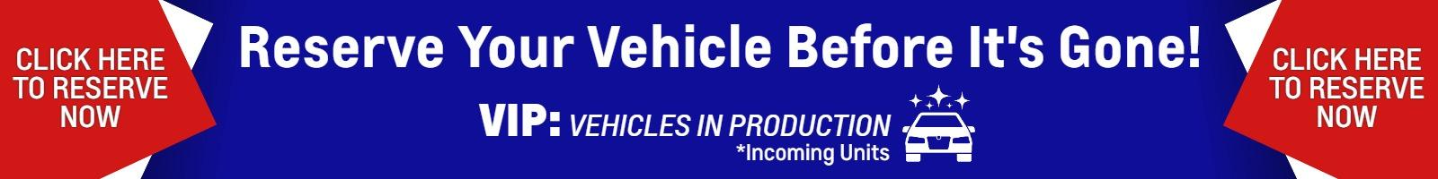 Reserve your vehicle before it's gone! VIP : VEHICLES IN PRODUCTION Click here to reserve now