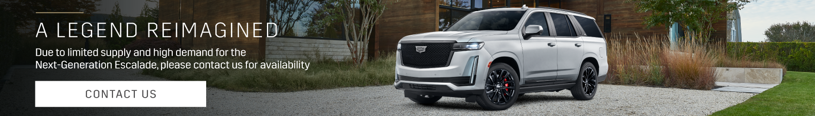 A Legend Reimagined: The redesigned 2021 Escalade has arrived. Don't hesitate; availability is limited.